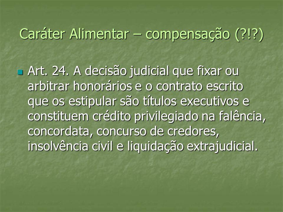 Caráter Alimentar – compensação (?!?) Art. 24. A decisão judicial que fixar ou arbitrar honorários e o contrato escrito que os estipular são títulos e