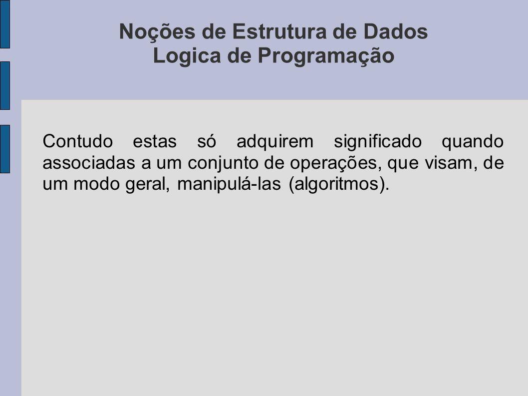 Noções de Estrutura de Dados Logica de Programação Contudo estas só adquirem significado quando associadas a um conjunto de operações, que visam, de um modo geral, manipulá-las (algoritmos).