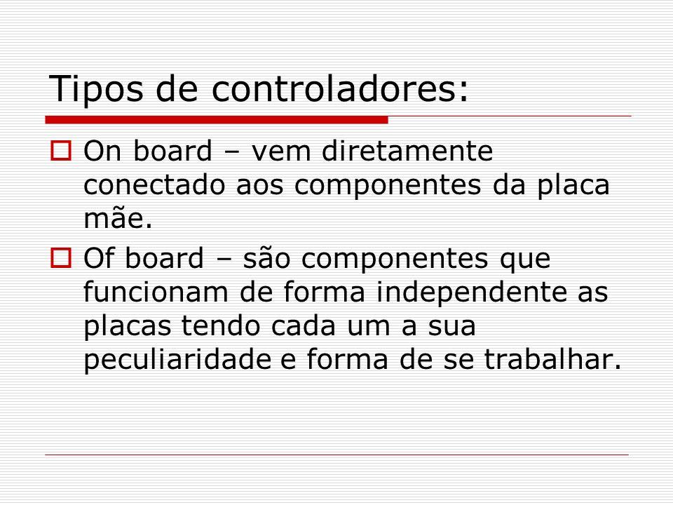 Tipos de controladores: On board – vem diretamente conectado aos componentes da placa mãe. Of board – são componentes que funcionam de forma independe