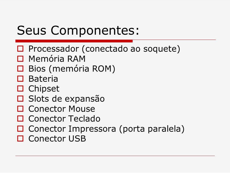 Seus Componentes: Processador (conectado ao soquete) Memória RAM Bios (memória ROM) Bateria Chipset Slots de expansão Conector Mouse Conector Teclado