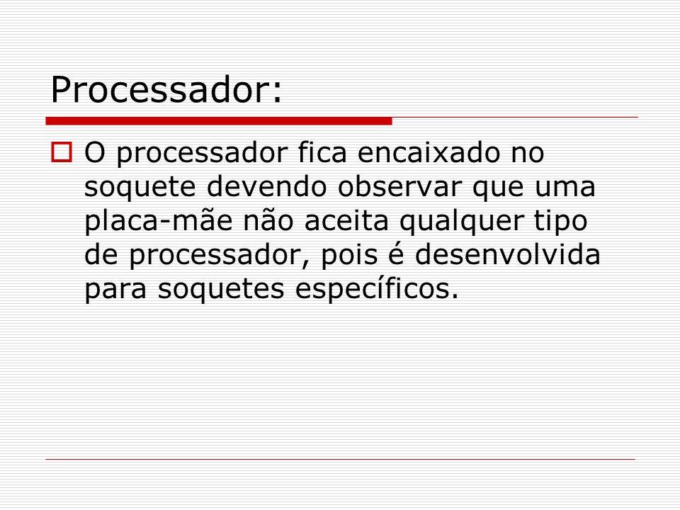 Processador: O processador fica encaixado no soquete devendo observar que uma placa-mãe não aceita qualquer tipo de processador, pois é desenvolvida p