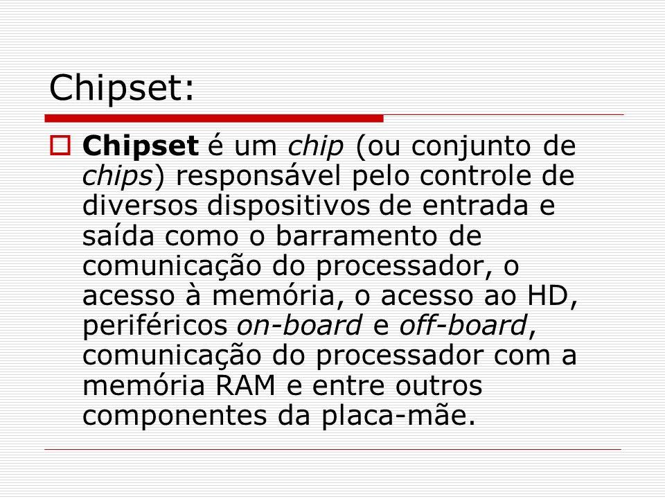 Chipset: Chipset é um chip (ou conjunto de chips) responsável pelo controle de diversos dispositivos de entrada e saída como o barramento de comunicaç