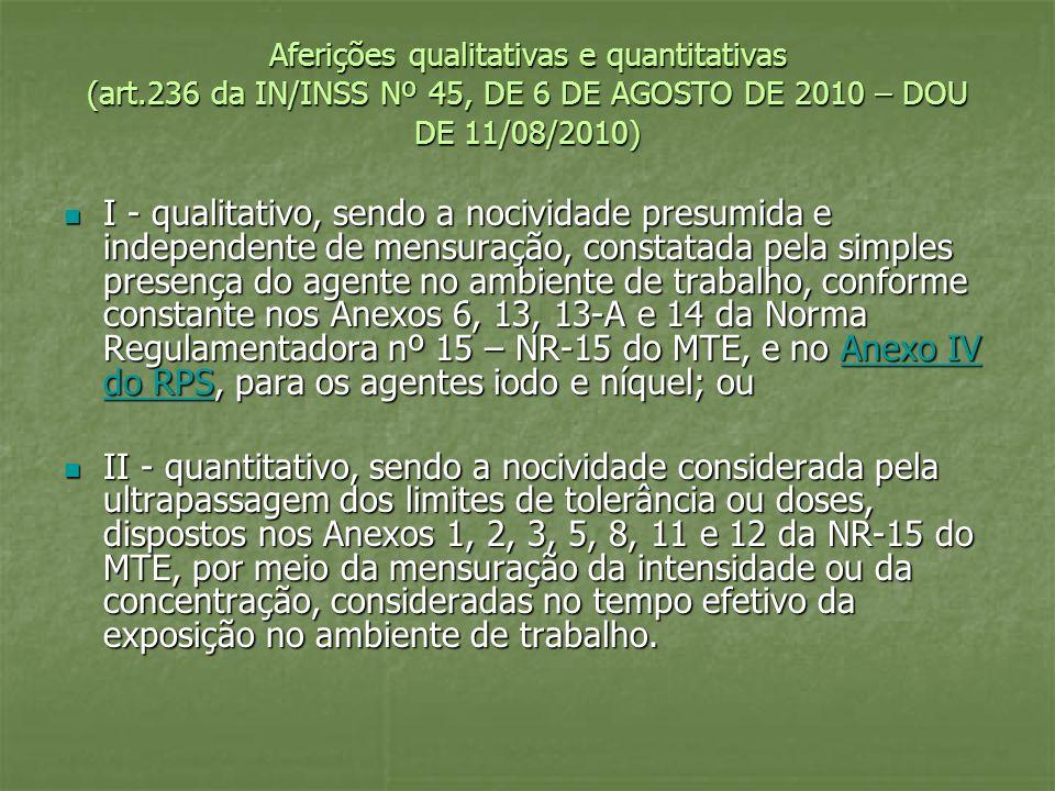 Aferições qualitativas e quantitativas (art.236 da IN/INSS Nº 45, DE 6 DE AGOSTO DE 2010 – DOU DE 11/08/2010) I - qualitativo, sendo a nocividade pres