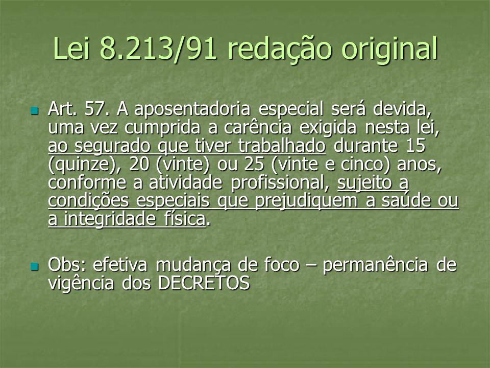 Lei 8.213/91 redação original Art. 57. A aposentadoria especial será devida, uma vez cumprida a carência exigida nesta lei, ao segurado que tiver trab