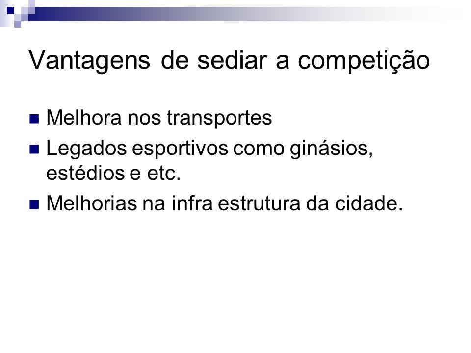 Vantagens de sediar a competição Melhora nos transportes Legados esportivos como ginásios, estédios e etc. Melhorias na infra estrutura da cidade.
