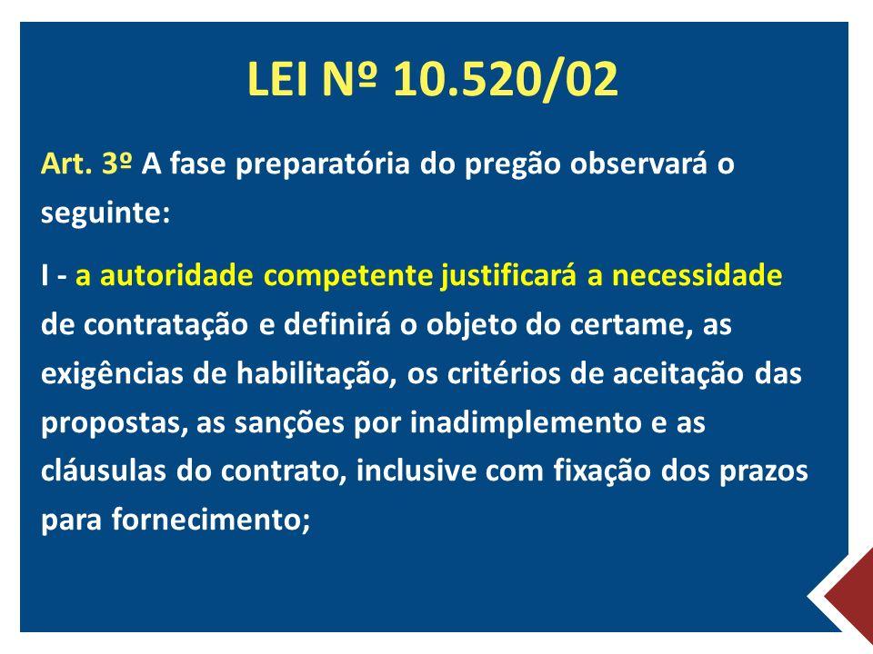 LEI Nº 10.520/02 Art. 3º A fase preparatória do pregão observará o seguinte: I - a autoridade competente justificará a necessidade de contratação e de