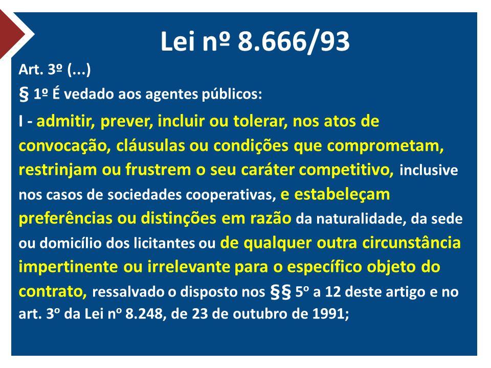 Lei nº 8.666/93 Art. 3º (...) § 1º É vedado aos agentes públicos: I - admitir, prever, incluir ou tolerar, nos atos de convocação, cláusulas ou condiç