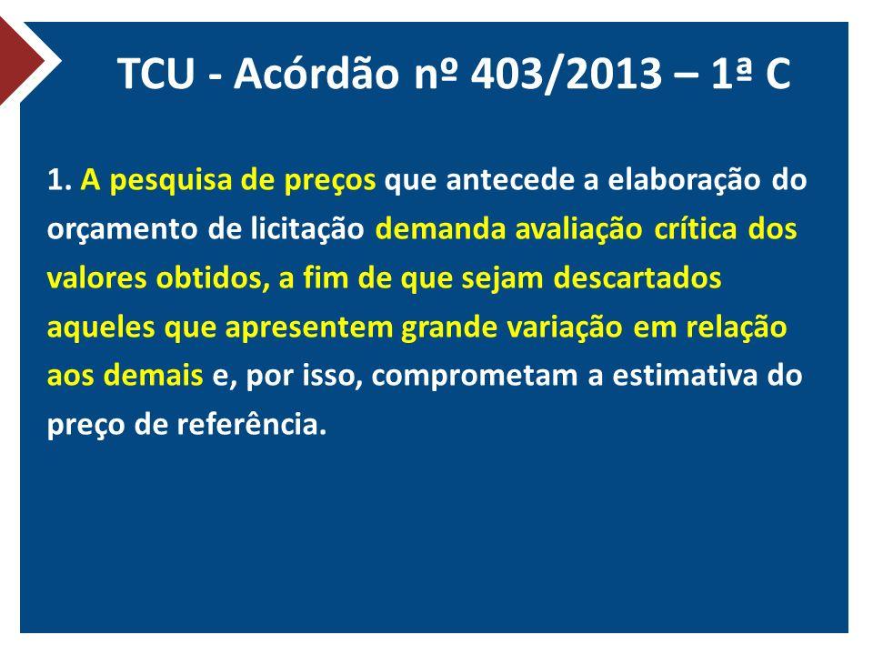 TCU - Acórdão nº 403/2013 – 1ª C 1. A pesquisa de preços que antecede a elaboração do orçamento de licitação demanda avaliação crítica dos valores obt