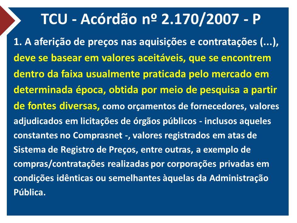 TCU - Acórdão nº 2.170/2007 - P 1. A aferição de preços nas aquisições e contratações (...), deve se basear em valores aceitáveis, que se encontrem de