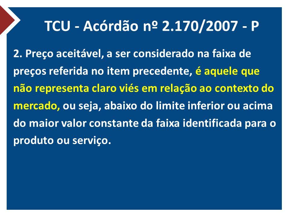 TCU - Acórdão nº 2.170/2007 - P 2. Preço aceitável, a ser considerado na faixa de preços referida no item precedente, é aquele que não representa clar