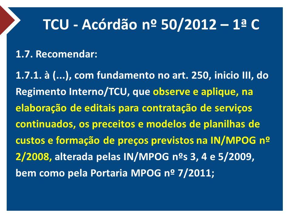 TCU - Acórdão nº 50/2012 – 1ª C 1.7. Recomendar: 1.7.1. à (...), com fundamento no art. 250, inicio III, do Regimento Interno/TCU, que observe e apliq