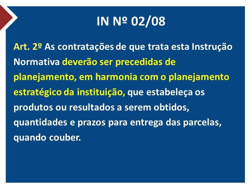 IN Nº 02/08 Art. 2º As contratações de que trata esta Instrução Normativa deverão ser precedidas de planejamento, em harmonia com o planejamento estra