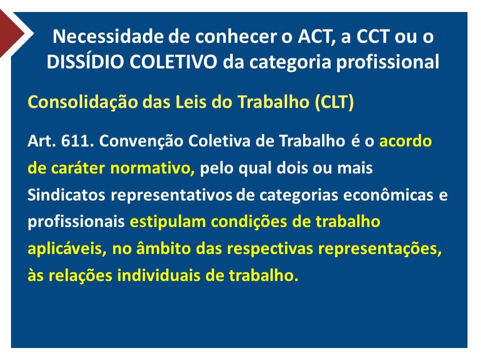 Necessidade de conhecer o ACT, a CCT ou o DISSÍDIO COLETIVO da categoria profissional Consolidação das Leis do Trabalho (CLT) Art. 611. Convenção Cole