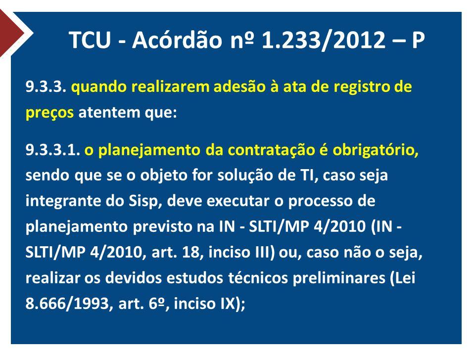 TCU - Acórdão nº 1.233/2012 – P 9.3.3. quando realizarem adesão à ata de registro de preços atentem que: 9.3.3.1. o planejamento da contratação é obri