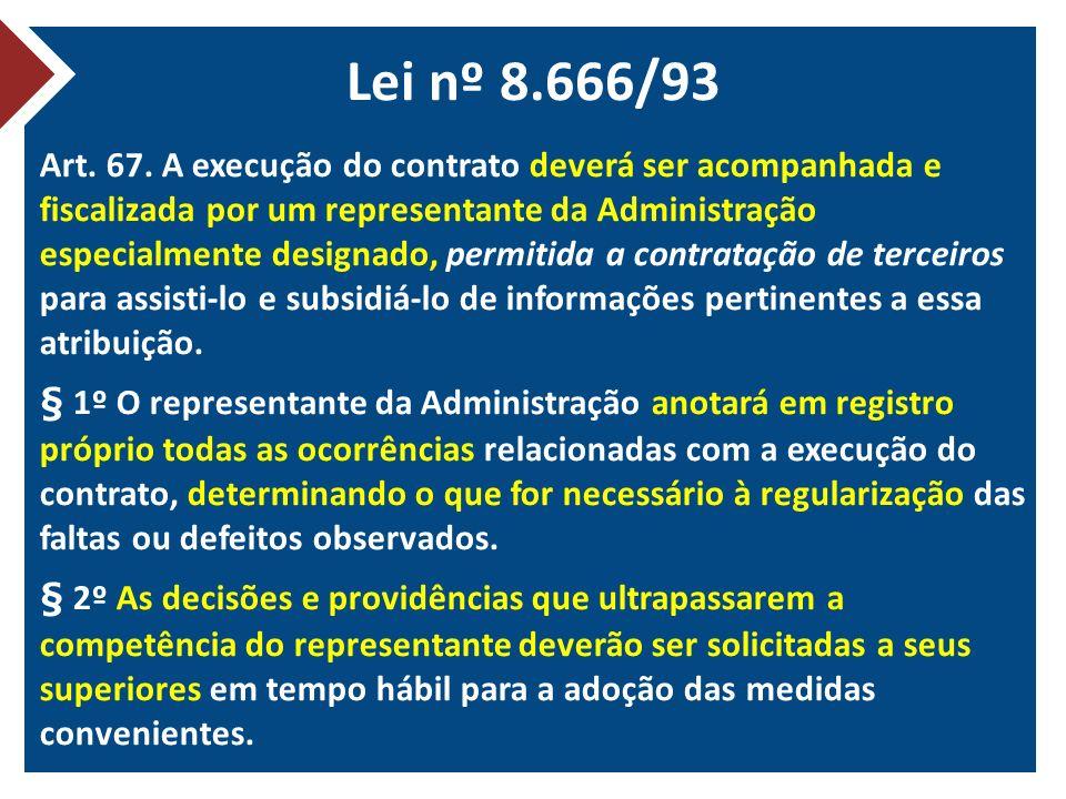 Lei nº 8.666/93 Art. 67. A execução do contrato deverá ser acompanhada e fiscalizada por um representante da Administração especialmente designado, pe