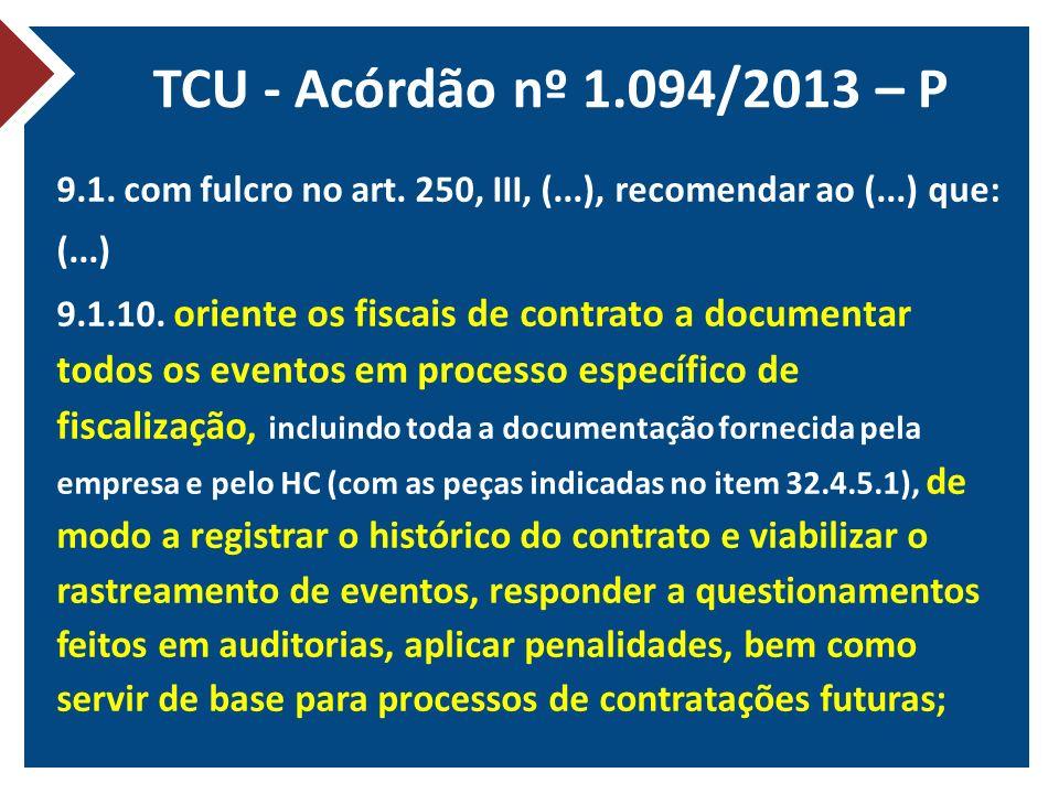 TCU - Acórdão nº 1.094/2013 – P 9.1. com fulcro no art. 250, III, (...), recomendar ao (...) que: (...) 9.1.10. oriente os fiscais de contrato a docum