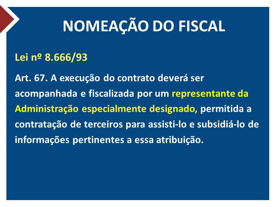 NOMEAÇÃO DO FISCAL Lei nº 8.666/93 Art. 67. A execução do contrato deverá ser acompanhada e fiscalizada por um representante da Administração especial