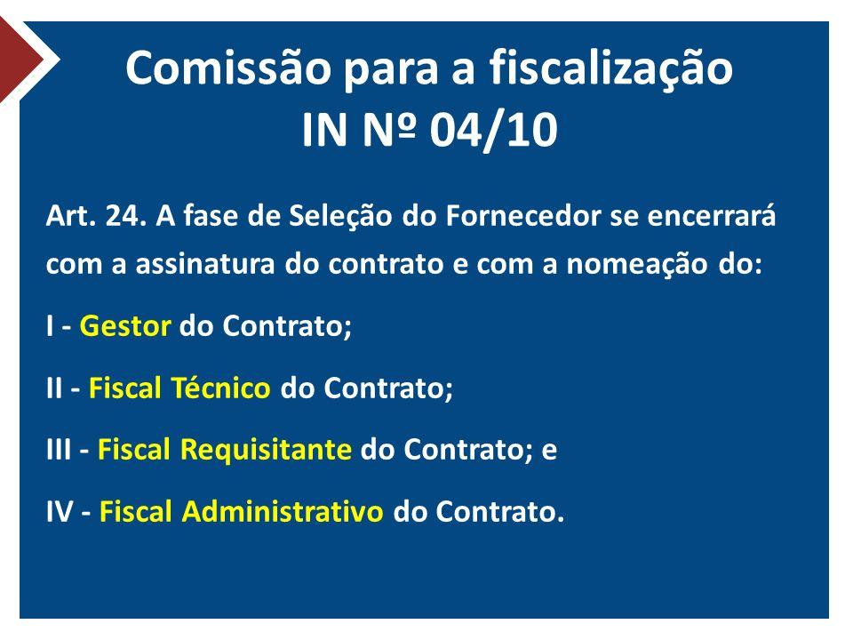 Comissão para a fiscalização IN Nº 04/10 Art. 24. A fase de Seleção do Fornecedor se encerrará com a assinatura do contrato e com a nomeação do: I - G