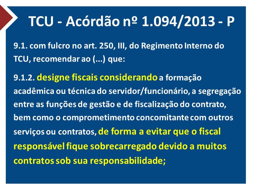 TCU - Acórdão nº 1.094/2013 - P 9.1. com fulcro no art. 250, III, do Regimento Interno do TCU, recomendar ao (...) que: 9.1.2. designe fiscais conside