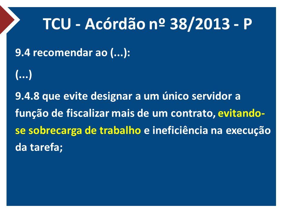 TCU - Acórdão nº 38/2013 - P 9.4 recomendar ao (...): (...) 9.4.8 que evite designar a um único servidor a função de fiscalizar mais de um contrato, evitando- se sobrecarga de trabalho e ineficiência na execução da tarefa;