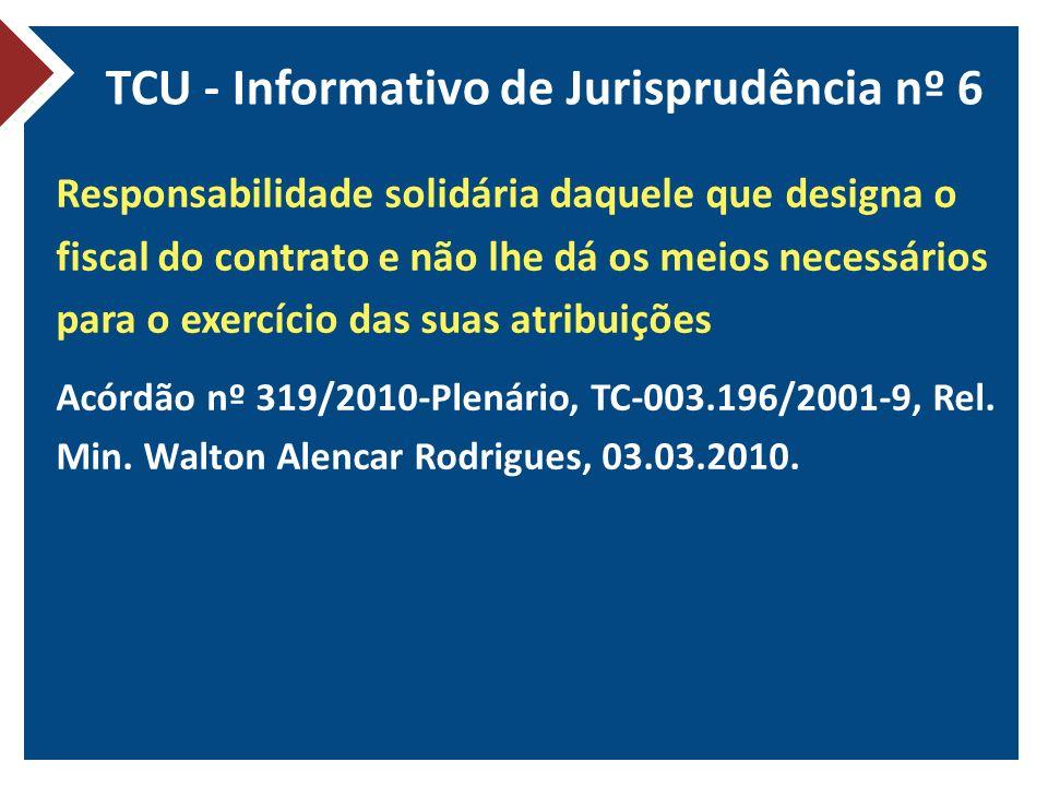 TCU - Informativo de Jurisprudência nº 6 Responsabilidade solidária daquele que designa o fiscal do contrato e não lhe dá os meios necessários para o exercício das suas atribuições Acórdão nº 319/2010-Plenário, TC-003.196/2001-9, Rel.