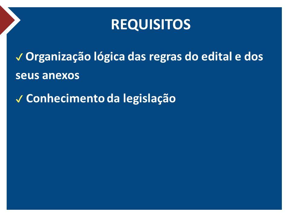 REQUISITOS Organização lógica das regras do edital e dos seus anexos Conhecimento da legislação