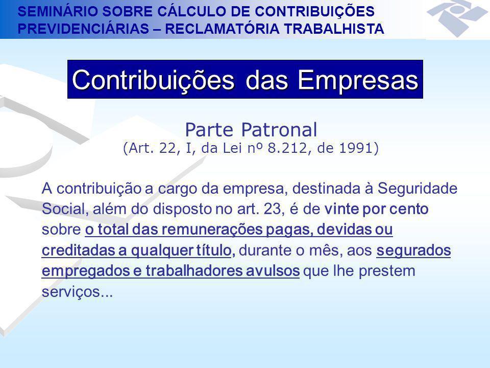SEMINÁRIO SOBRE CÁLCULO DE CONTRIBUIÇÕES PREVIDENCIÁRIAS – RECLAMATÓRIA TRABALHISTA Parte Patronal (Art. 22, I, da Lei nº 8.212, de 1991) A contribuiç