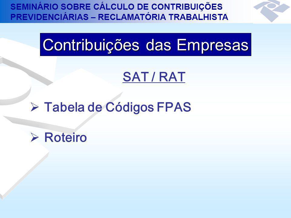 SEMINÁRIO SOBRE CÁLCULO DE CONTRIBUIÇÕES PREVIDENCIÁRIAS – RECLAMATÓRIA TRABALHISTA SAT / RAT Tabela de Códigos FPAS Roteiro Contribuições das Empresa