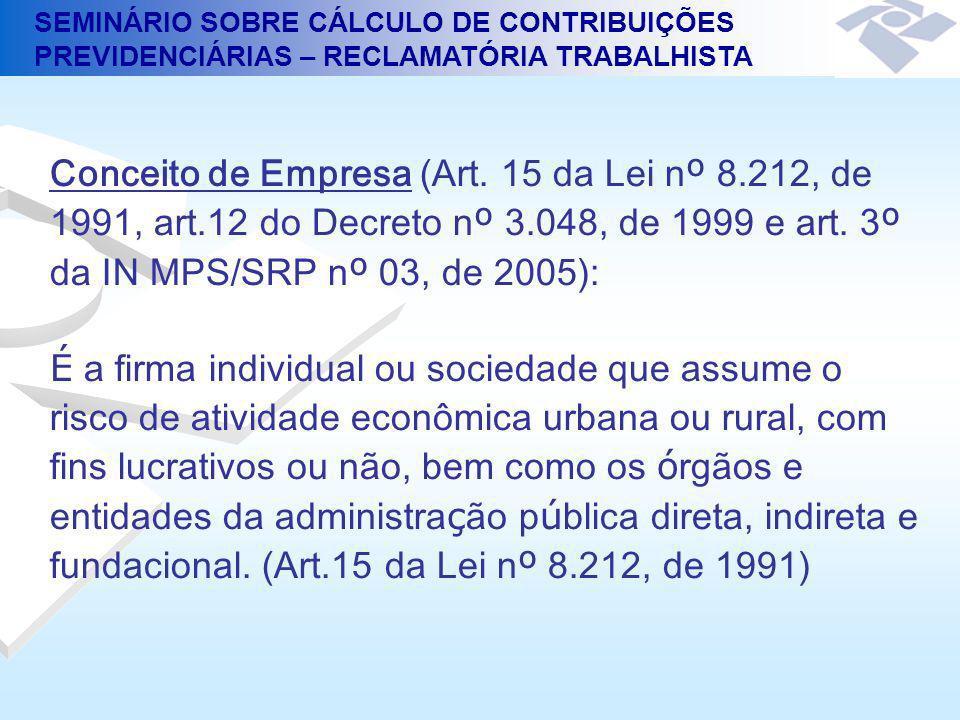 SEMINÁRIO SOBRE CÁLCULO DE CONTRIBUIÇÕES PREVIDENCIÁRIAS – RECLAMATÓRIA TRABALHISTA Conceito de Empresa (Art. 15 da Lei n º 8.212, de 1991, art.12 do