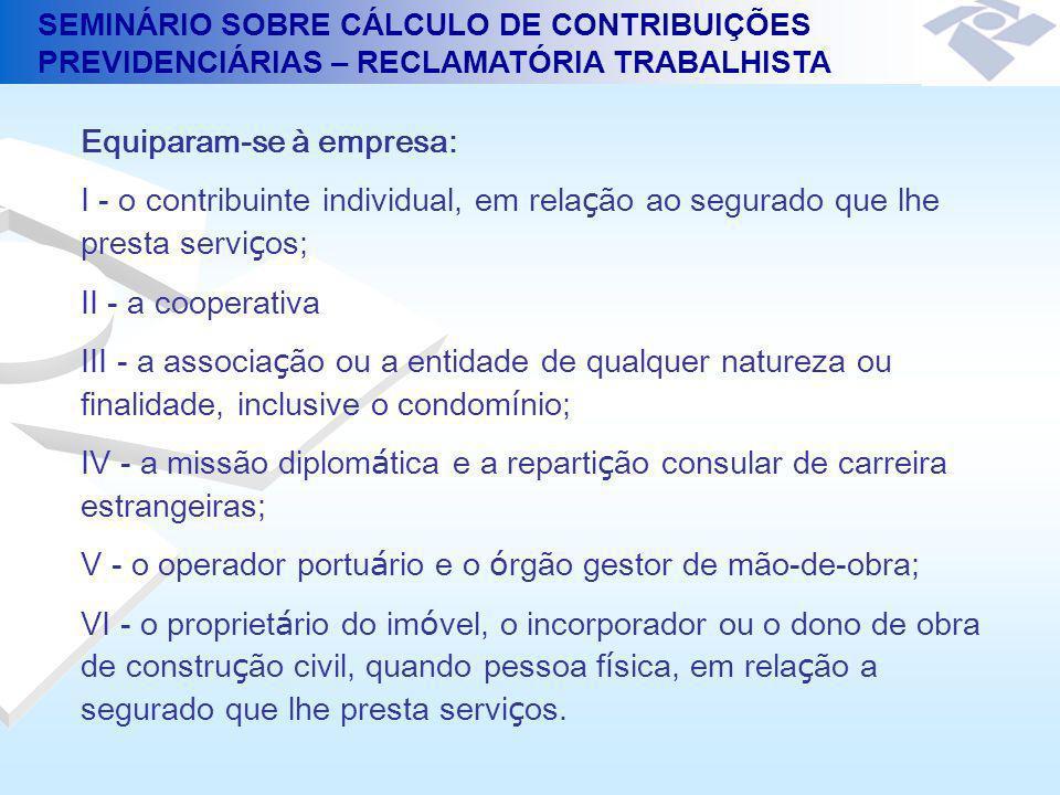 SEMINÁRIO SOBRE CÁLCULO DE CONTRIBUIÇÕES PREVIDENCIÁRIAS – RECLAMATÓRIA TRABALHISTA Contribuições dos Segurados de Responsabilidade das Empresas A empresa é obrigada a arrecadar as contribuições dos segurados empregados e trabalhadores avulsos a seu serviço, descontando-as da respectiva remuneração (Art.30, I, a, da Lei nº 8.212, de 1991) Fica a empresa obrigada a arrecadar a contribuição do segurado contribuinte individual a seu serviço, descontando-a da respectiva remuneração, e a recolher o valor arrecadado juntamente com a contribuição a seu cargo até o dia 10 (dez) do mês seguinte ao da competência.
