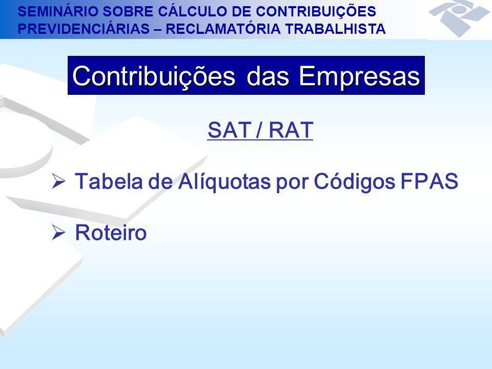 SEMINÁRIO SOBRE CÁLCULO DE CONTRIBUIÇÕES PREVIDENCIÁRIAS – RECLAMATÓRIA TRABALHISTA SAT / RAT Tabela de Alíquotas por Códigos FPAS Roteiro Contribuiçõ