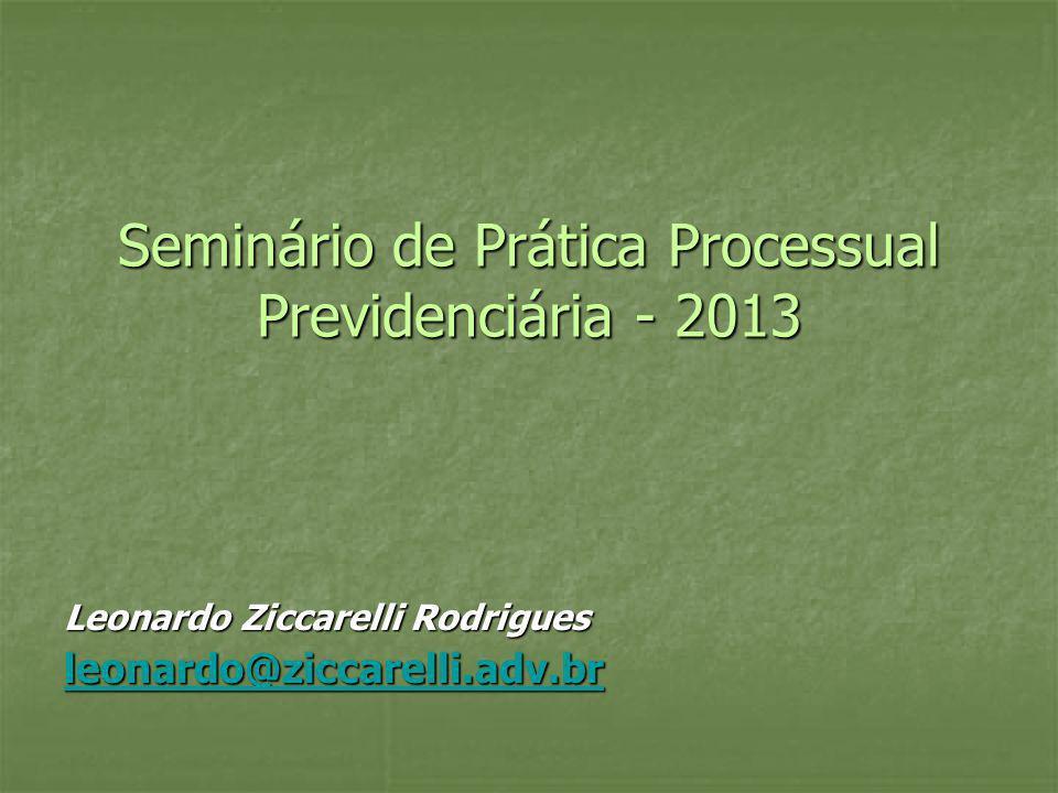 Seminário de Prática Processual Previdenciária - 2013 Leonardo Ziccarelli Rodrigues leonardo@ziccarelli.adv.br