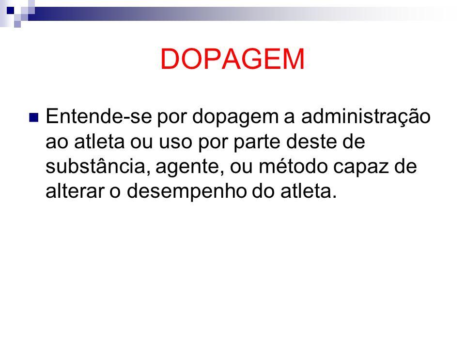 DOPAGEM Entende-se por dopagem a administração ao atleta ou uso por parte deste de substância, agente, ou método capaz de alterar o desempenho do atle