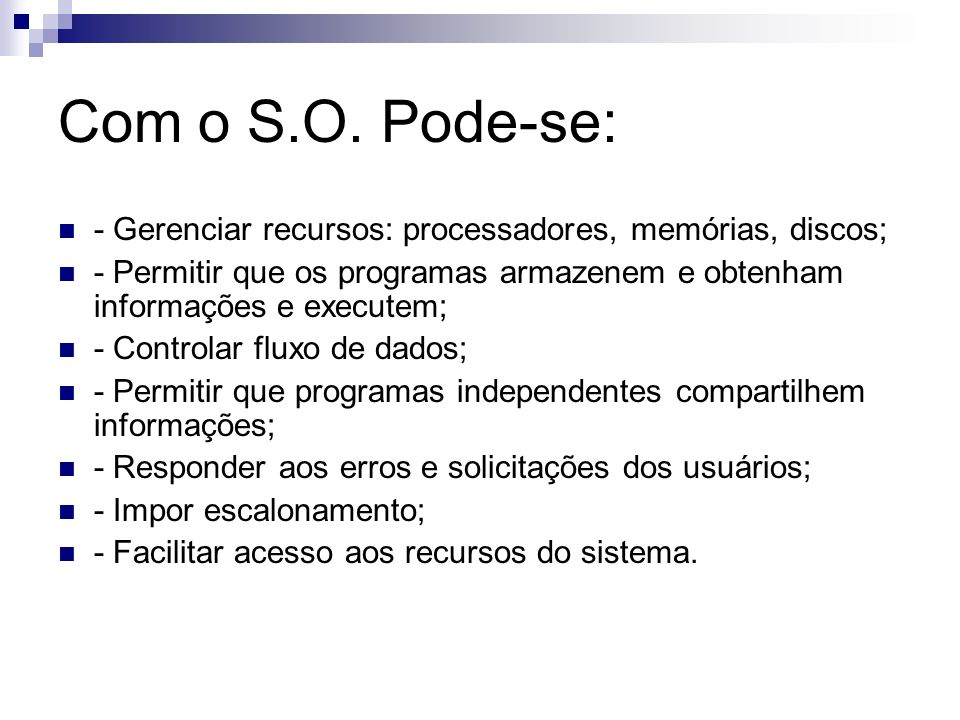 Com o S.O. Pode-se: - Gerenciar recursos: processadores, memórias, discos; - Permitir que os programas armazenem e obtenham informações e executem; -