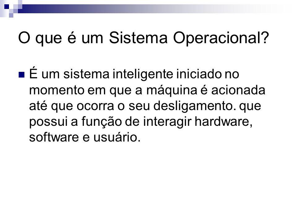 O que é um Sistema Operacional? É um sistema inteligente iniciado no momento em que a máquina é acionada até que ocorra o seu desligamento. que possui