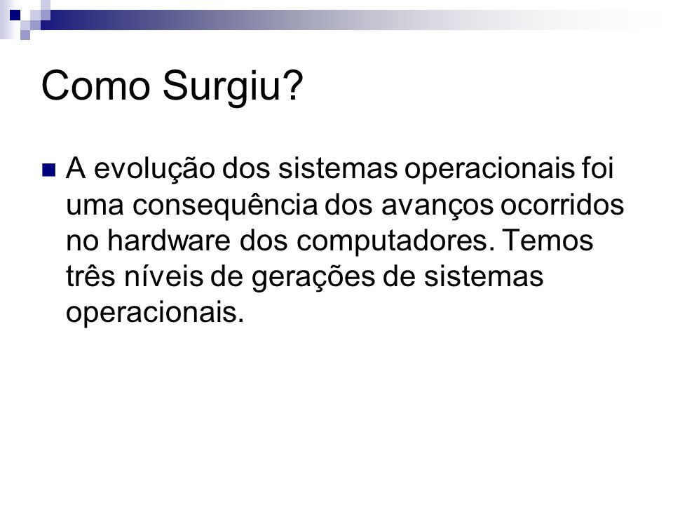 Como Surgiu? A evolução dos sistemas operacionais foi uma consequência dos avanços ocorridos no hardware dos computadores. Temos três níveis de geraçõ