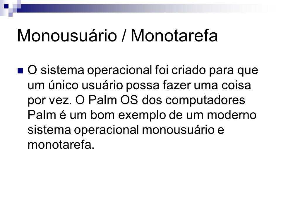 Monousuário / Monotarefa O sistema operacional foi criado para que um único usuário possa fazer uma coisa por vez. O Palm OS dos computadores Palm é u