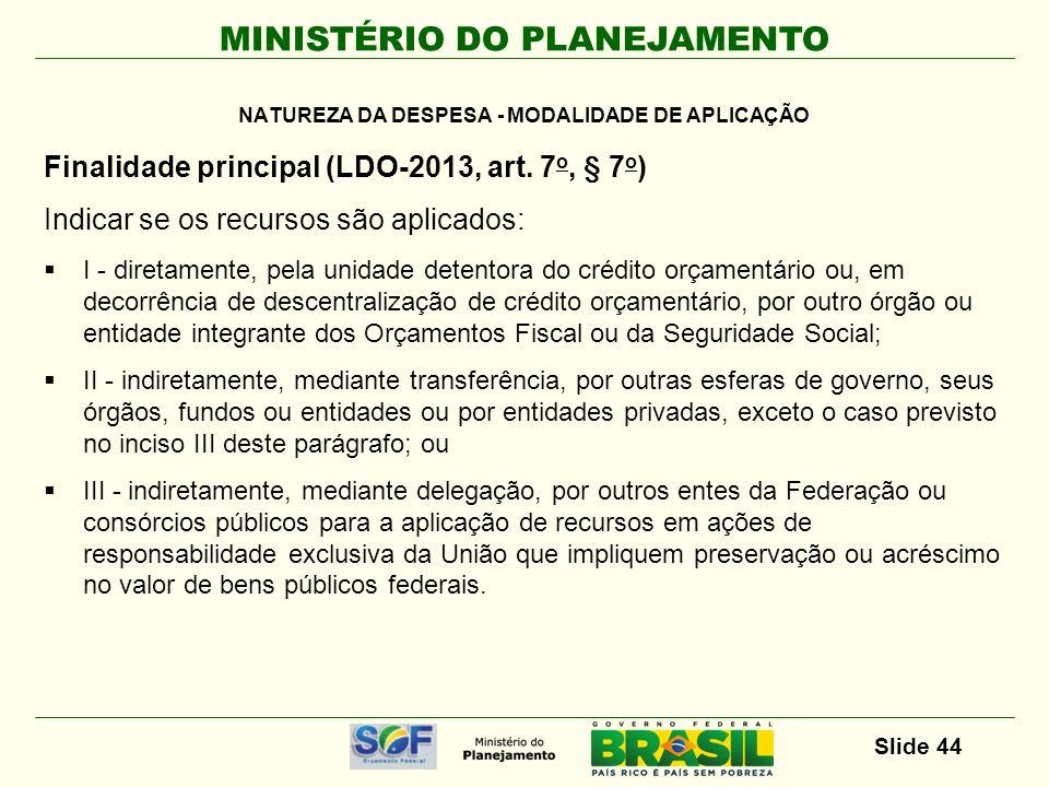 MINISTÉRIO DO PLANEJAMENTO Slide 44 Finalidade principal (LDO-2013, art. 7 o, § 7 o ) Indicar se os recursos são aplicados: I - diretamente, pela unid