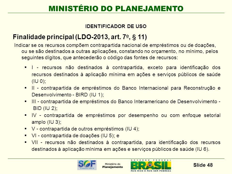 MINISTÉRIO DO PLANEJAMENTO Slide 48 Finalidade principal (LDO-2013, art. 7 o, § 11) Indicar se os recursos compõem contrapartida nacional de empréstim