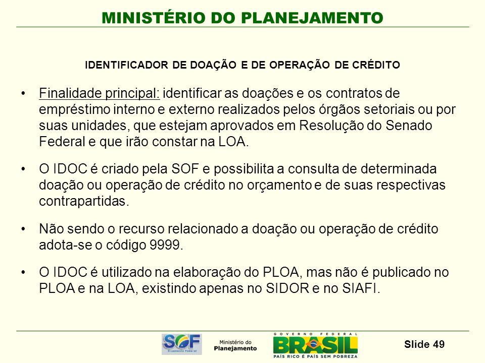 MINISTÉRIO DO PLANEJAMENTO Slide 49 Finalidade principal: identificar as doações e os contratos de empréstimo interno e externo realizados pelos órgão