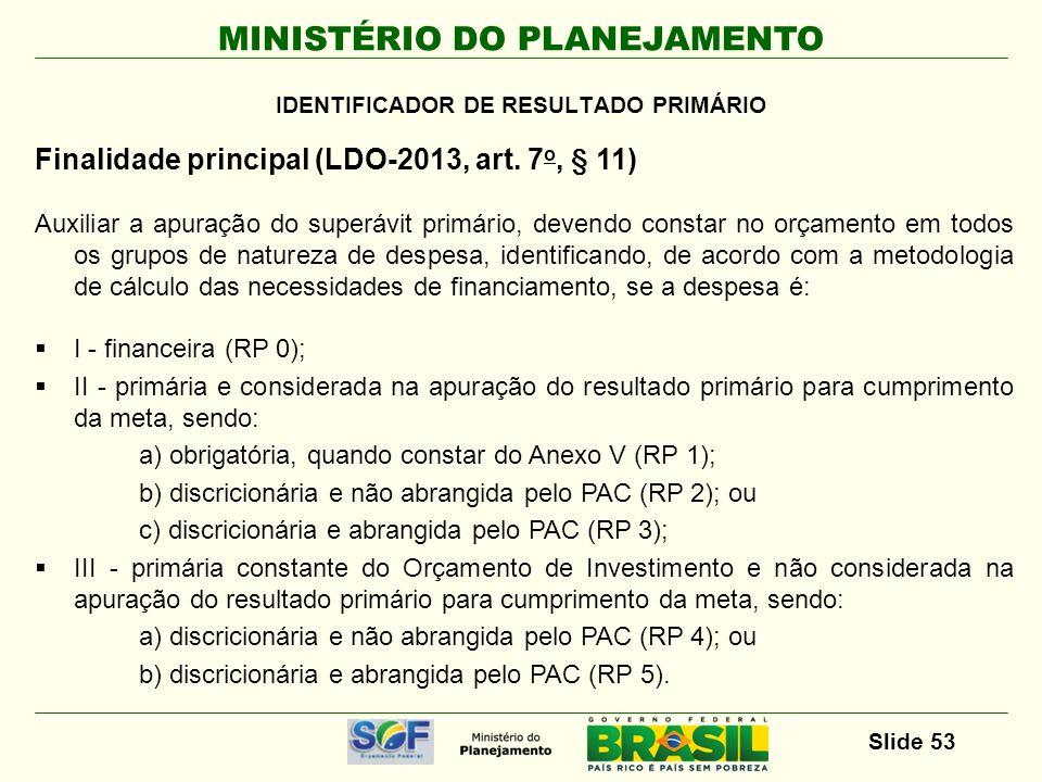 MINISTÉRIO DO PLANEJAMENTO Slide 53 Finalidade principal (LDO-2013, art. 7 o, § 11) Auxiliar a apuração do superávit primário, devendo constar no orça