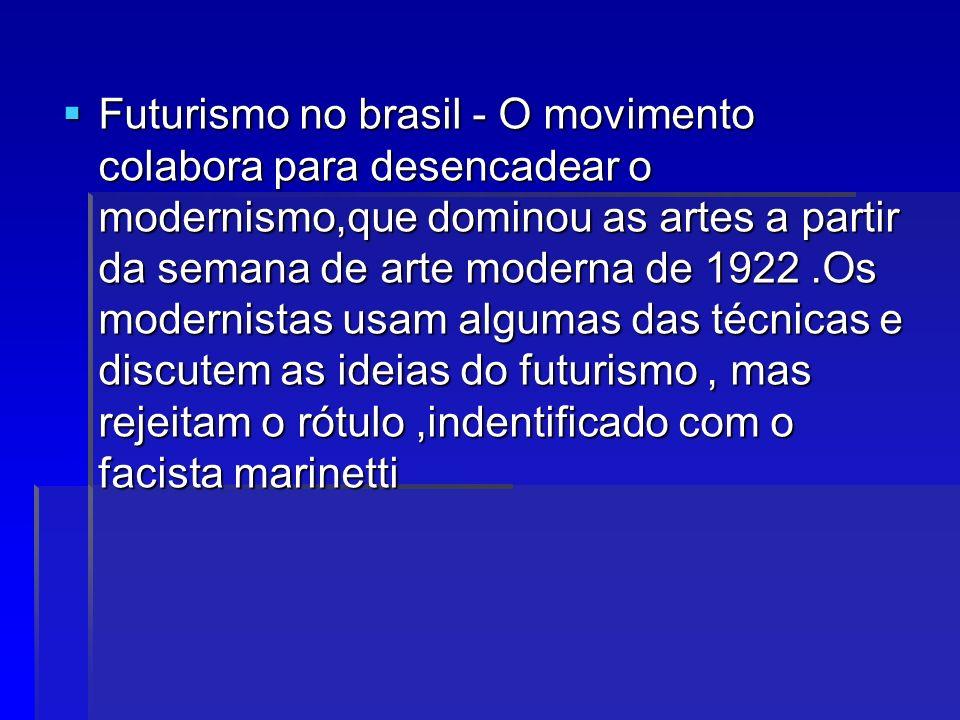 Futurismo no brasil - O movimento colabora para desencadear o modernismo,que dominou as artes a partir da semana de arte moderna de 1922.Os modernistas usam algumas das técnicas e discutem as ideias do futurismo, mas rejeitam o rótulo,indentificado com o facista marinetti Futurismo no brasil - O movimento colabora para desencadear o modernismo,que dominou as artes a partir da semana de arte moderna de 1922.Os modernistas usam algumas das técnicas e discutem as ideias do futurismo, mas rejeitam o rótulo,indentificado com o facista marinetti
