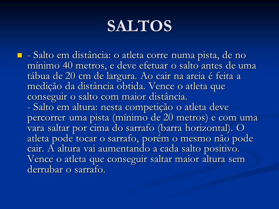 SALTOS - Salto em distância: o atleta corre numa pista, de no mínimo 40 metros, e deve efetuar o salto antes de uma tábua de 20 cm de largura. Ao cair