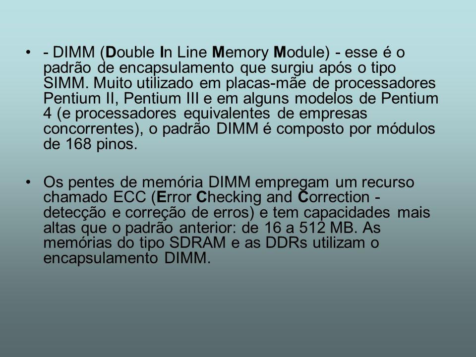 - DIMM (Double In Line Memory Module) - esse é o padrão de encapsulamento que surgiu após o tipo SIMM. Muito utilizado em placas-mãe de processadores