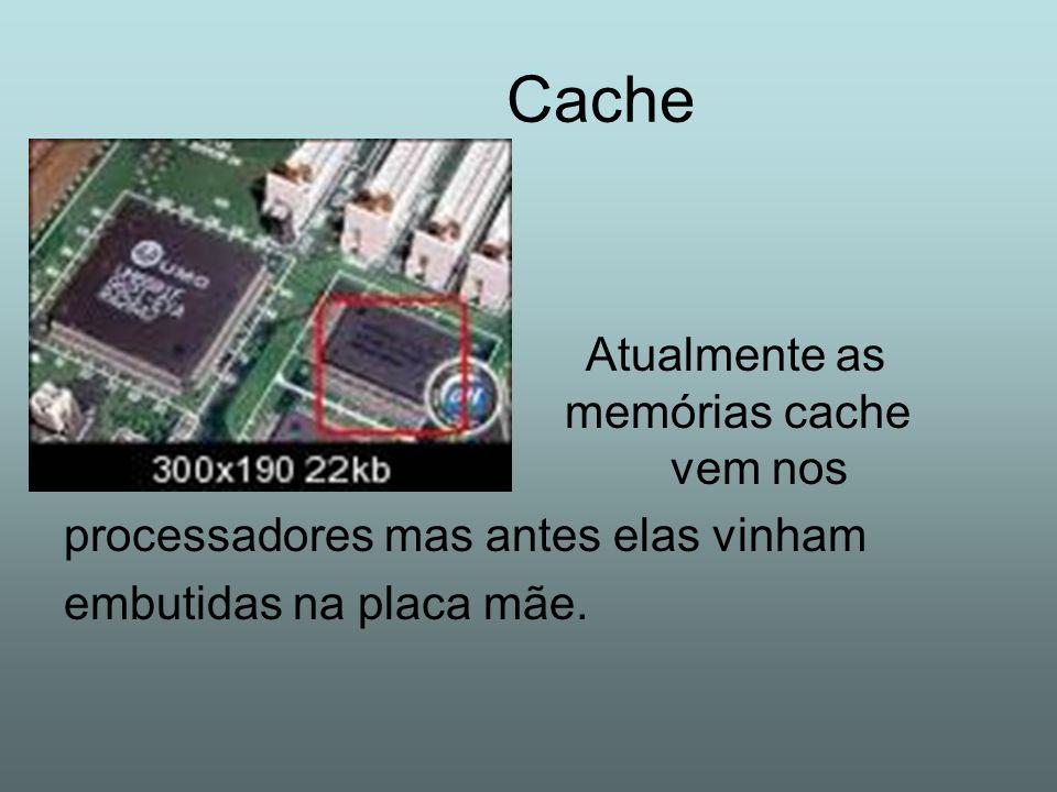 Cache Atualmente as memórias cache vem nos processadores mas antes elas vinham embutidas na placa mãe.