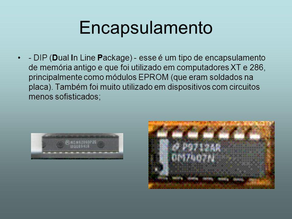 Encapsulamento - DIP (Dual In Line Package) - esse é um tipo de encapsulamento de memória antigo e que foi utilizado em computadores XT e 286, princip