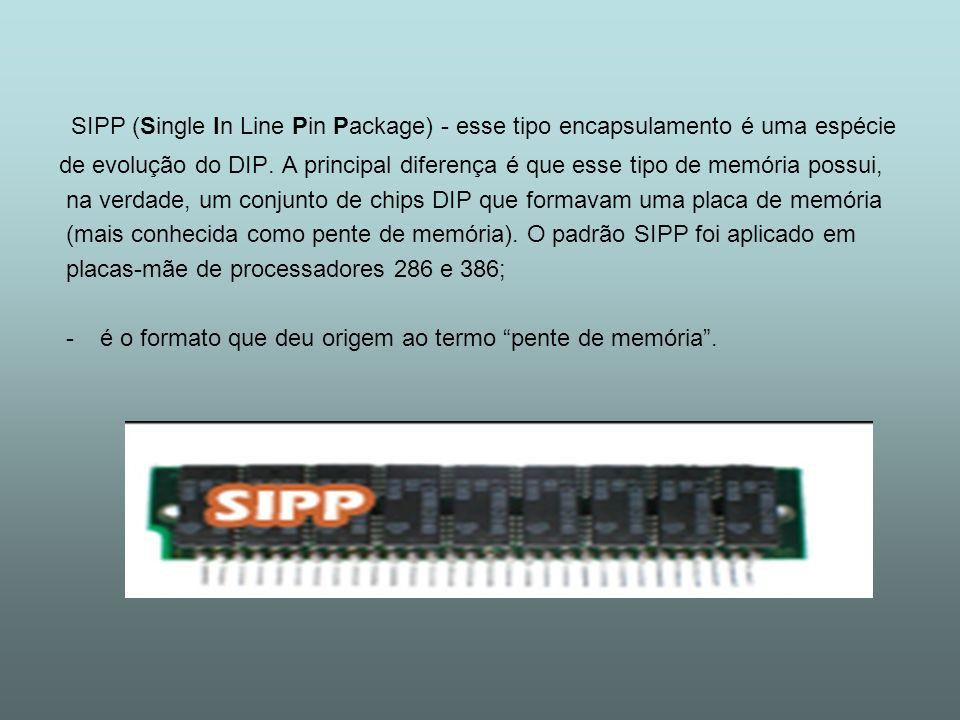 SIPP (Single In Line Pin Package) - esse tipo encapsulamento é uma espécie de evolução do DIP. A principal diferença é que esse tipo de memória possui