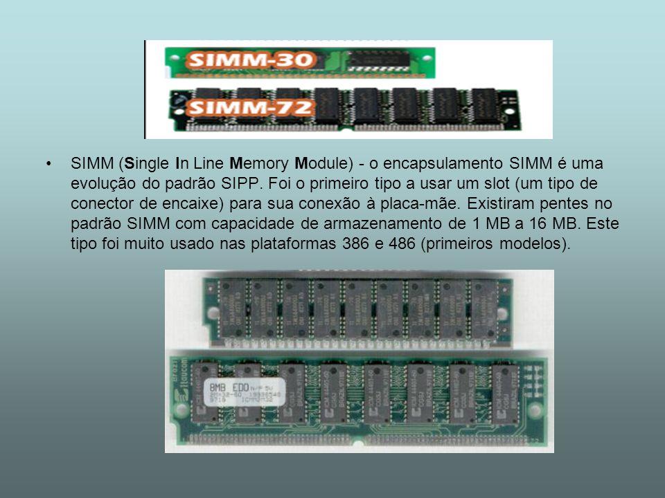 SIMM (Single In Line Memory Module) - o encapsulamento SIMM é uma evolução do padrão SIPP. Foi o primeiro tipo a usar um slot (um tipo de conector de
