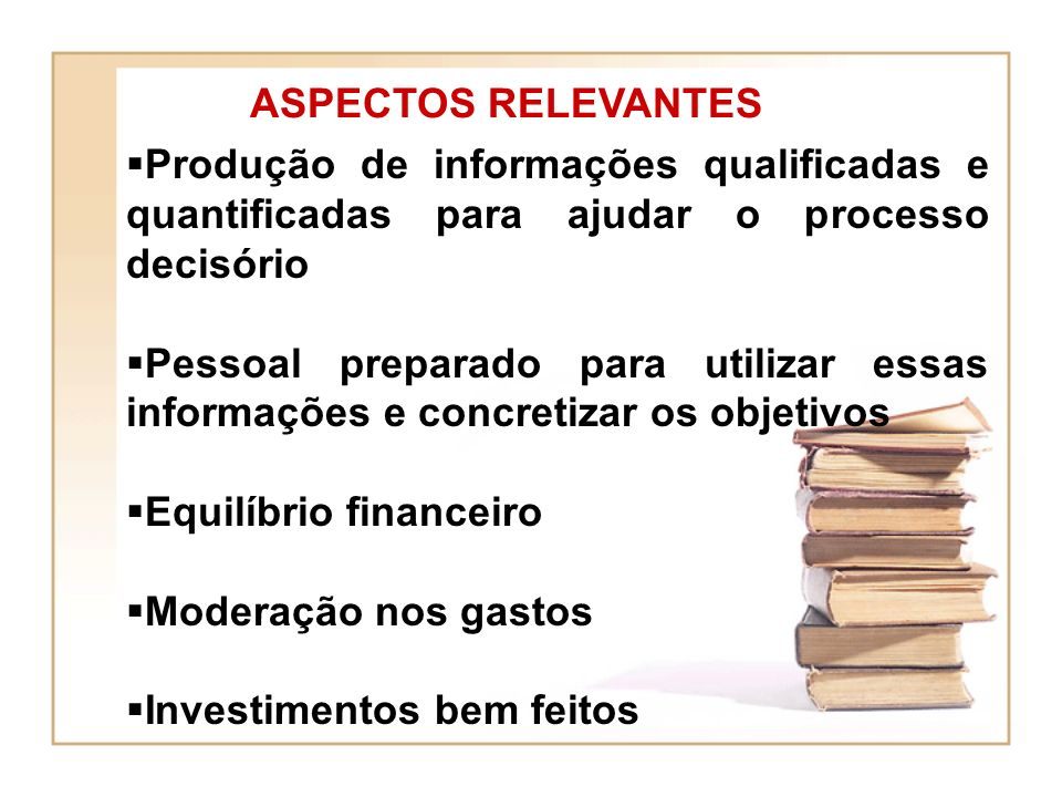 ASPECTOS RELEVANTES Produção de informações qualificadas e quantificadas para ajudar o processo decisório Pessoal preparado para utilizar essas informações e concretizar os objetivos Equilíbrio financeiro Moderação nos gastos Investimentos bem feitos