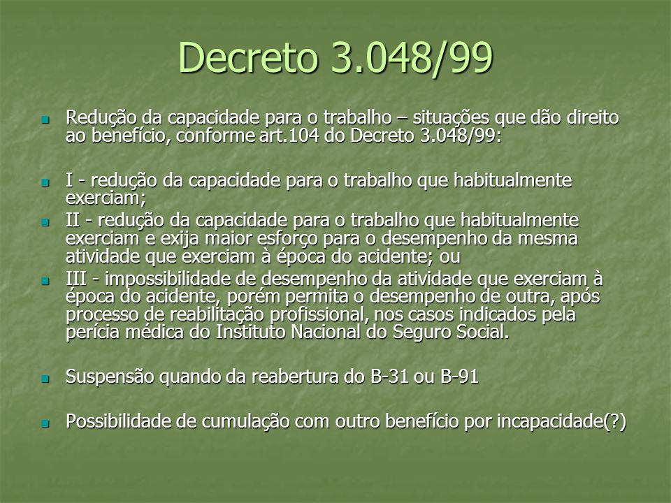 Decreto 3.048/99 Redução da capacidade para o trabalho – situações que dão direito ao benefício, conforme art.104 do Decreto 3.048/99: Redução da capa